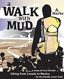 A Walk with Mud: a story of two friends hiking from Canada to Mexico on the Pacific Crest Trail by [Herbz, A.]