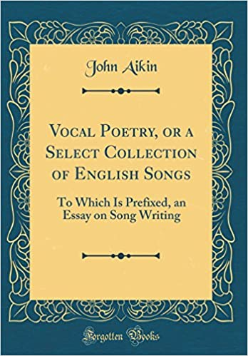 Vocal Poetry Or A Select Collection Of English Songs To Which Is  Vocal Poetry Or A Select Collection Of English Songs To Which Is  Prefixed An Essay On Song Writing Classic Reprint John Aikin