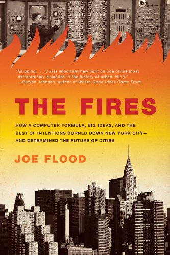 The Fires: How a Computer Formula, Big Ideas, and the Best of Intentions Burned Down New Yo rk City--and Determined the Future of Cities (Fire Safety Engineering)