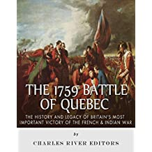 The 1759 Battle of Quebec: The History and Legacy of Britain's Most Important Victory of the French & Indian War
