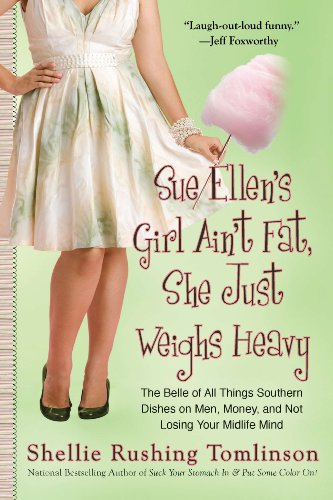 Sue Ellen's Girl Ain't Fat, She Just Weighs Heavy: The Belle of All Things Southern Dishes on Men, Money, and Not Losing Your Midli fe Mind