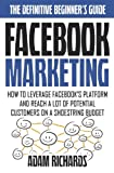 Facebook Marketing: How To Leverage Facebook's Platform And Reach A Lot Of Potential Customers On A Shoestring Budget