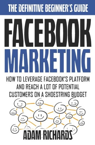 Facebook Marketing: How To Leverage Facebook's Platform And Reach A Lot Of Potential Customers On A Shoestring Budget pdf