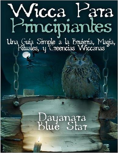 Wicca Para principiantes: Una Guía Simple a la Brujería, Magia, Rituales, y Creencias Wiccanas Dayanara Blue Star Books: Amazon.es: Star, Dayanara Blue: Libros
