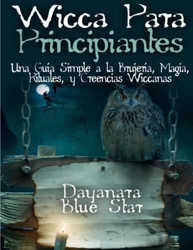 Wicca Para principiantes: Una Guia Simple a la Brujeria, Magia, Rituales, y Creencias Wiccanas (Dayanara Blue Star Books) (Spanish Edition) [Dayanara Blue Star] (Tapa Blanda)