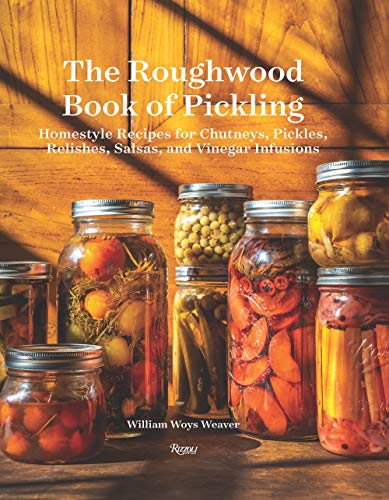 The Roughwood Book Of Pickling: Homestyle Recipes For Chutneys, Pickles, Relishes, Salsas And Vinegar Infusions by William Woys Weaver