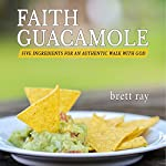 Faith Guacamole: Five Ingredients for an Authentic Walk with God | Brett Ray