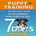 Puppy Training: The Ultimate Guide to Housebreak Your Puppy in Just 7 Days Audiobook by Peter Williams Narrated by Eddie Leonard Jr.