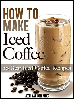 How To Make Iced Coffee: 20 Best Iced Coffee Recipes (How to Make Iced Coffee, Best Iced Coffee Recipes, Iced Coffee Recipe, Iced Coffee Recipes, Iced ... Coffee Maker) (The joys of coffee Book 1) by [van der Meer, Jeen]