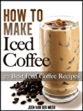 How To Make Iced Coffee: 20 Best Iced Coffee Recipes  (The joys of coffee Book 1)