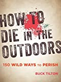 How to Die in the Outdoors: 150 Wild Ways to Perish