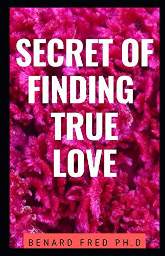 SECRET OF FINDING TRUE LOVE: comprehensive book to know how to choose the right him or her has a partner