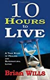 10 Hours to Live: A True Story of Healing and Supernatural Living [Paperback] [2010] (Author) WILLS BRIAN