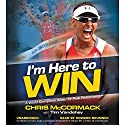 I'm Here to Win: A World Champion's Advice for Peak Performance Hörbuch von Chris McCormack, Tim Vandehey Gesprochen von: Howard Brunner, Chris McCormack