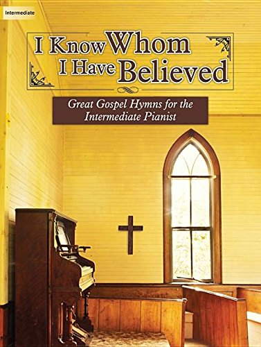 I Know Whom I Have Believed: Great Gospel Hymns for the Intermediate Pianist
