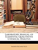 Laboratory Manual of Elemental Qualitative Chemical Analysis, Andrew Richard Bliss, 1146406665