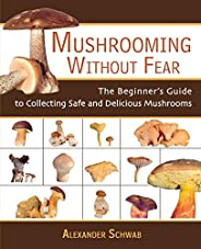 Mushrooming without Fear: The Beginner's Guide to Collecting Safe and Delicious Mushr