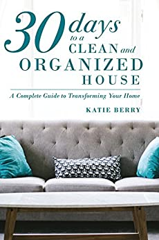30 Days to a Clean and Organized House: A complete guide to transforming your home by [Berry, Katie]