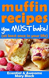 Muffin Recipes You Must Bake! (at least once in your life) (Essential and Awesome Recipes Book 1)