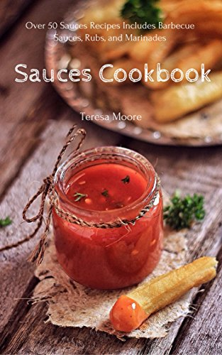 Sauces Cookbook:  Over 50 Sauces Recipes Includes Barbecue Sauces, Rubs, and Marinades   (Healthy Food Book 35) by Teresa   Moore