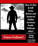 Guns Galore! How to Buy and Sell Guns, Knives, and Ammo in Online Auctions Easily Without eBay! A Libertarian Dream!