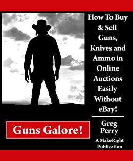 Amazon.com: Guns Galore! How to Buy and Sell Guns, Knives, and Ammo in Online Auctions Easily ...