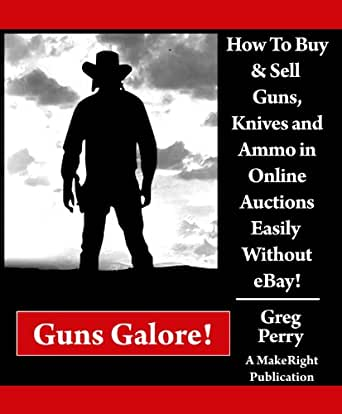 Amazon Com Guns Galore How To Buy And Sell Guns Knives And Ammo In Online Auctions Easily Without Ebay A Libertarian Dream Ebook Perry Greg Kindle Store