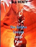 The Golden Canyon Large Print, G. A. Henty, 1495390853