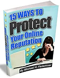15 Ways to Protect Your Online Reputation: How to build, repair, and protect your online reputation
