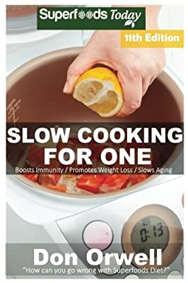 Slow Cooking for One: Over 165 Quick & Easy Gluten Free Low Cholesterol Whole Foods Slow Cooker Meals full of Antioxidants & Phytochemicals (Slow Cooking Natural Weight Loss Transformation) (Volume 6)