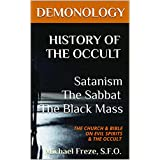 DEMONOLOGY HISTORY OF THE OCCULT Satanism The Sabbat The Black Mass: THE CHURCH & BIBLE ON EVIL SPIRITS & THE OCCULT (The Demonology Series Book 7)