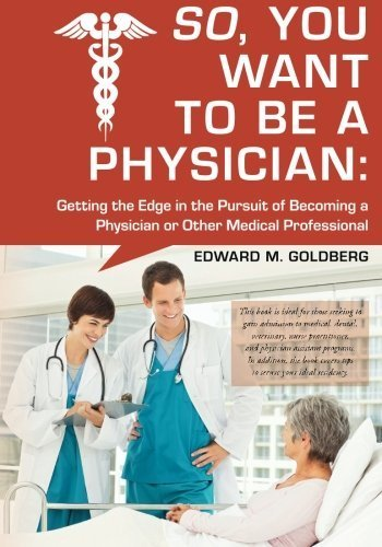 So, You Want to Be a Physician: Getting an Edge in your Pursuit of the Challenging Dream of Becoming a Medical Professional by Edward M Goldberg (2013-06-19)