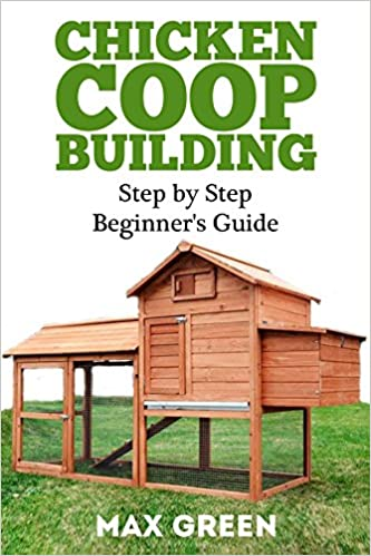 Chicken Coop Building: Step by Step Guide for Beginners (Chicken Coop Building, Backyard Chickens, Chicken Coop Plans, Building Chicken Coops)