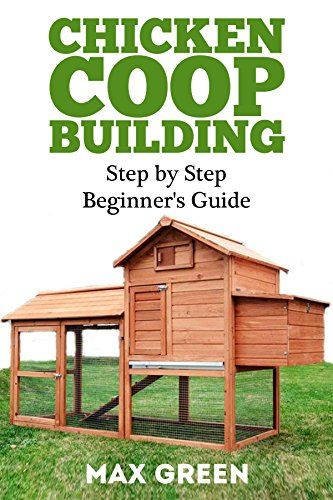 Chicken Coop Building: Step by Step Guide for Beginners (Chicken Coop Building, Backyard Chickens, Chicken Coop Plans, Building Chicken Coops) by [Green, Max]