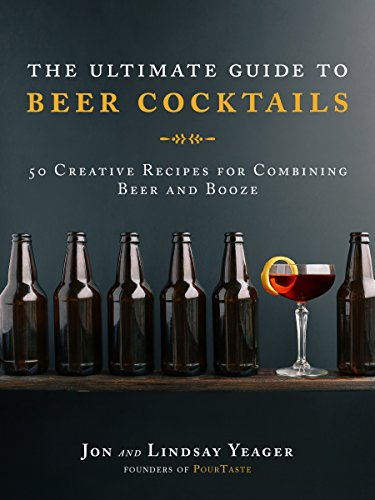 The Ultimate Guide to Beer Cocktails: 50 Creative Recipes for Combining Beer and Booze by Yeager