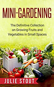 Mini gardening the definitive collection on growing fruits and vegetables in small spaces - Garden in small space collection ...