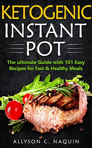 Ketogenic Instant Pot: The ultimate Guide with 101 Easy Recipes for Fast & Healthy Meals (Allyson C. Naquin Cookbook Book 13) by Allyson C. Naquin