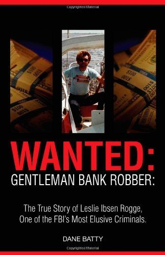 Wanted: Gentleman Bank Robber: The True Story of Leslie Ibsen Rogge, One of the FBI's Most Elusive Criminals by Dane Batty (2010-06-30)