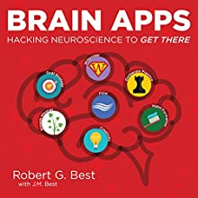 Brain Apps: Hacking Neuroscience to Get There Audiobook by Robert G. Best, J. M. Best Narrated by Casey Best