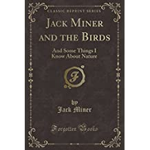 Jack Miner and the Birds: And Some Things I Know about Nature (Classic Reprint)