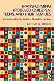 Transforming Troubled Children, Teens, and Their Families : An Internal Family Systems Model for Healing, Mones, Arthur G., 0415744237