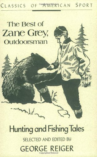 The Best of Zane Grey, Outdoorsman: Hunting and Fishing Tales (Classics of American Sport)