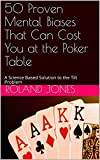 50 Proven Mental Biases That Can Cost You at the Poker Table: A Science Based Solution to the Tilt Problem