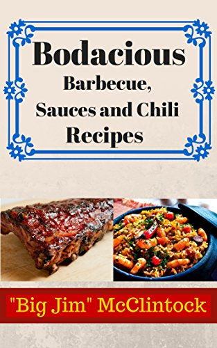 Bodacious Barbecue, Sauces and Chili Recipes: Barbecue chicken,BBQ Beef,Lamb,Pork,Cookbook,easy,slow cooker,exotic flavors, recipes,inventive,BBQ sauces,grill,ribs,bbq recipes,bbq grill,grilling