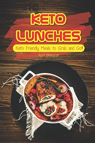 Keto Lunches: Keto Friendly Meals to Grab and Go! by April Blomgren