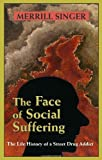 The Face of Social Suffering : The Life History of a Street Drug Addict, Singer, Merrill, 1577664329