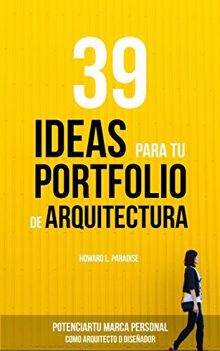 Descargar Libro 39 Ideas Para Tu Portfolio De Arquitectura: Potencia Tu Marca Personal Como Arquitecto O Diseñador. Howard L. Paradise