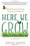 img - for Here We Grow: Mindfulness through Cancer and Beyond book / textbook / text book
