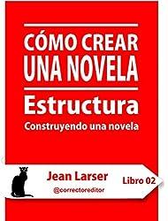 Cómo crear una novela. Estructura.: Construyendo una novela (Spanish Edition)
