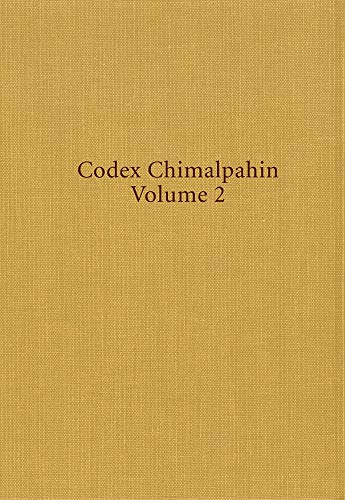 Codex Chimalpahin, Volume 2: Society and Politics in Mexico Tenochtitlan, Tlatelolco, Texcoco, Culhuacan, and Other Nahua Altepetl in Central Mexico